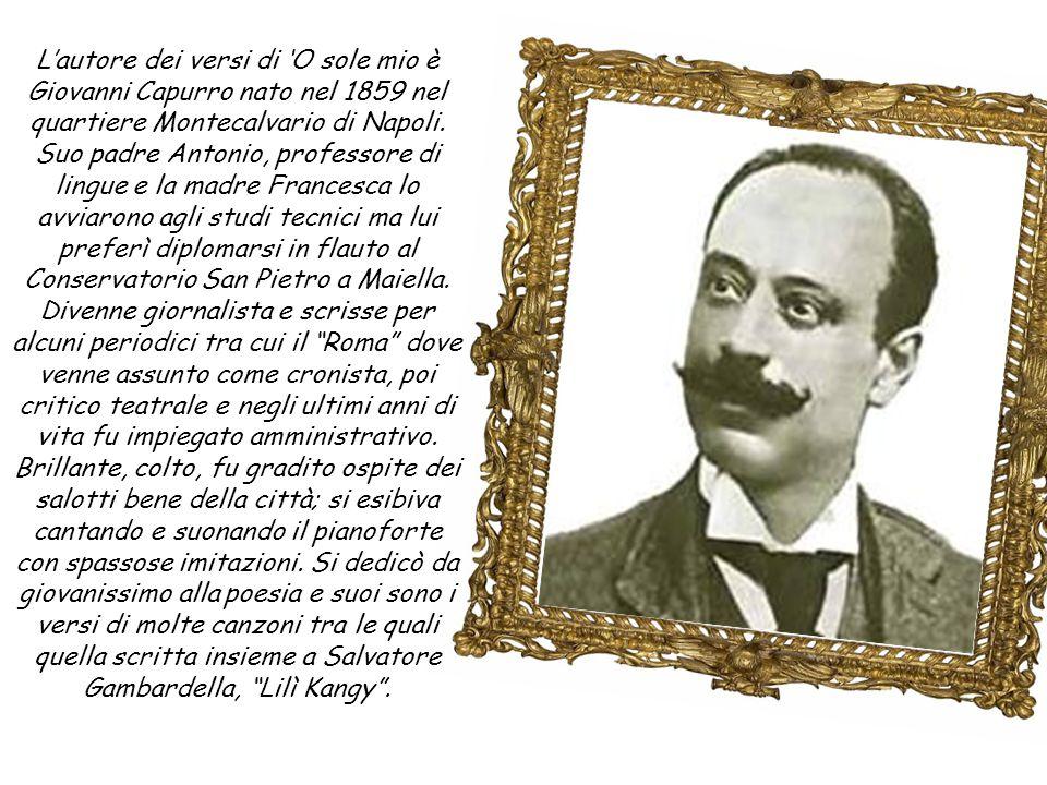 L'autore dei versi di 'O sole mio è Giovanni Capurro nato nel 1859 nel quartiere Montecalvario di Napoli.