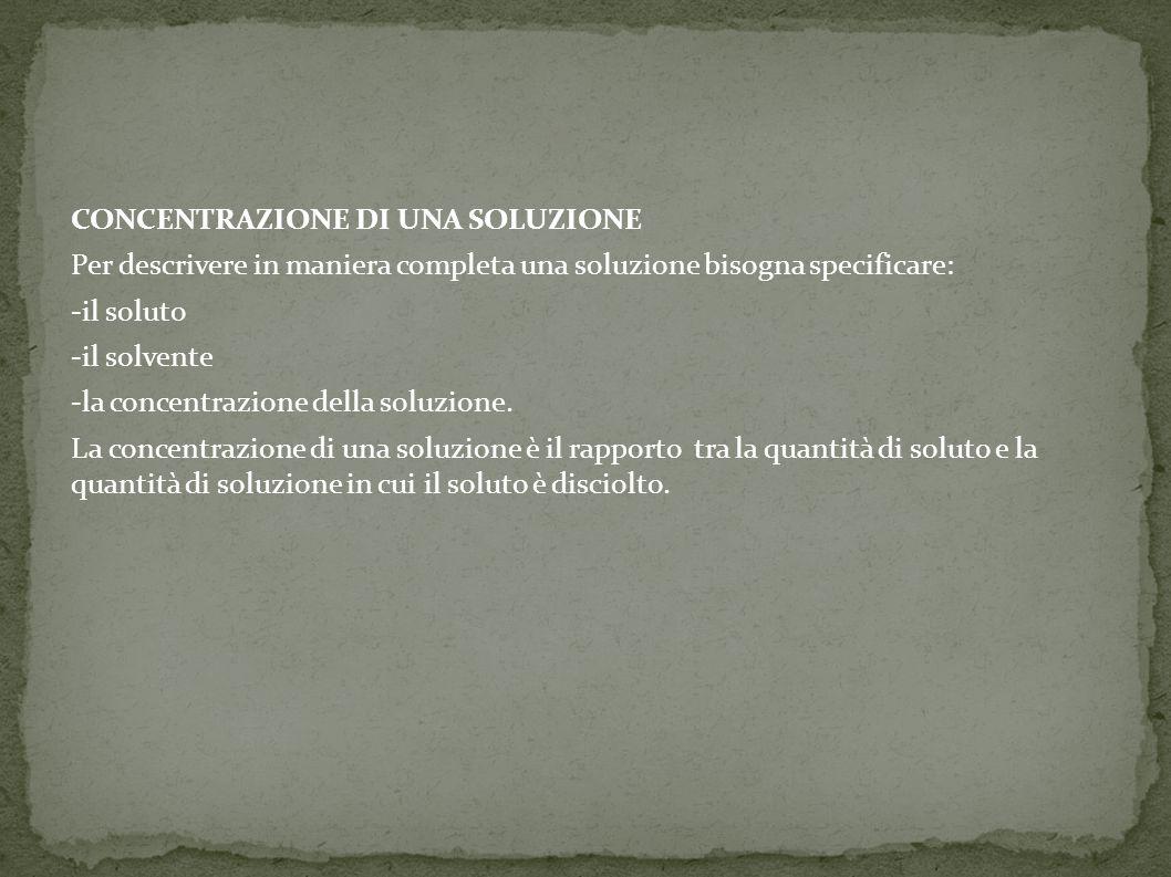 CONCENTRAZIONE DI UNA SOLUZIONE Per descrivere in maniera completa una soluzione bisogna specificare: -il soluto -il solvente -la concentrazione della soluzione.