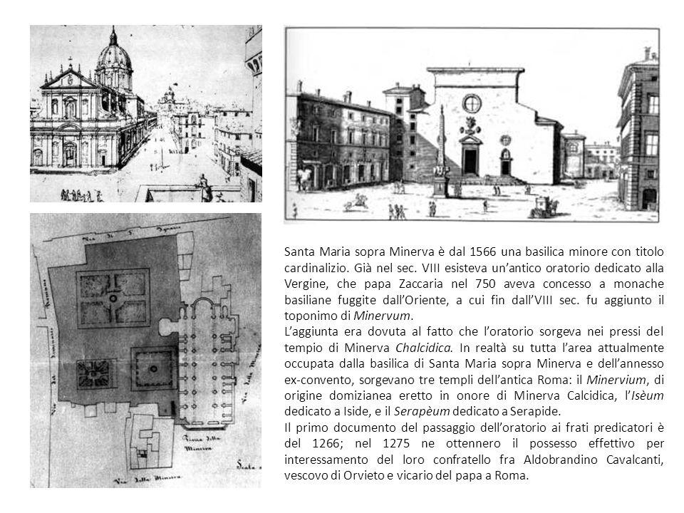 Santa Maria sopra Minerva è dal 1566 una basilica minore con titolo cardinalizio. Già nel sec. VIII esisteva un'antico oratorio dedicato alla Vergine, che papa Zaccaria nel 750 aveva concesso a monache basiliane fuggite dall'Oriente, a cui fin dall'VIII sec. fu aggiunto il toponimo di Minervum.