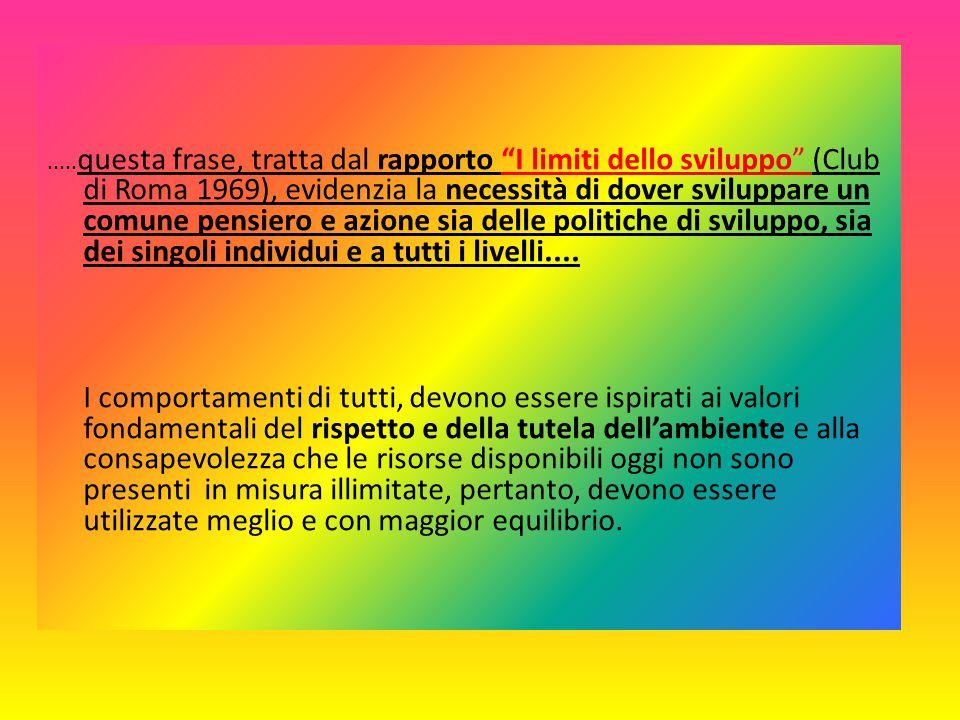 .....questa frase, tratta dal rapporto I limiti dello sviluppo (Club di Roma 1969), evidenzia la necessità di dover sviluppare un comune pensiero e azione sia delle politiche di sviluppo, sia dei singoli individui e a tutti i livelli....
