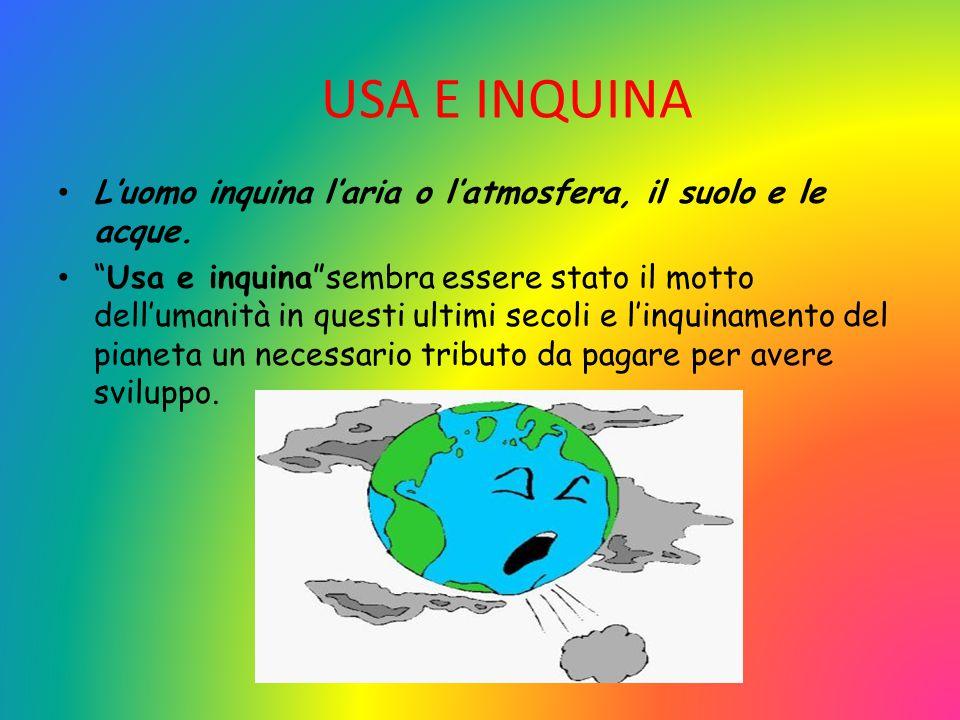 USA E INQUINA L'uomo inquina l'aria o l'atmosfera, il suolo e le acque.