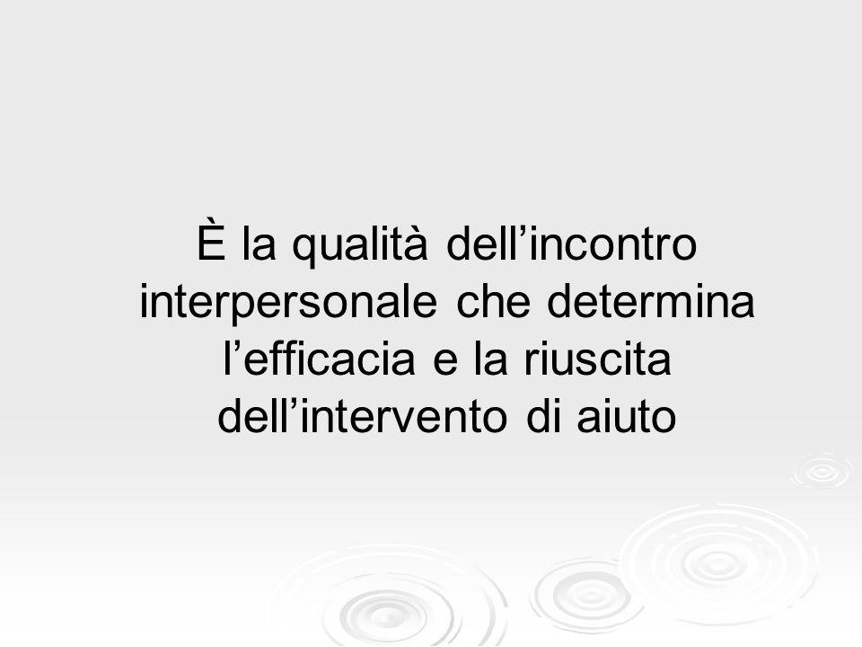 È la qualità dell'incontro interpersonale che determina l'efficacia e la riuscita dell'intervento di aiuto