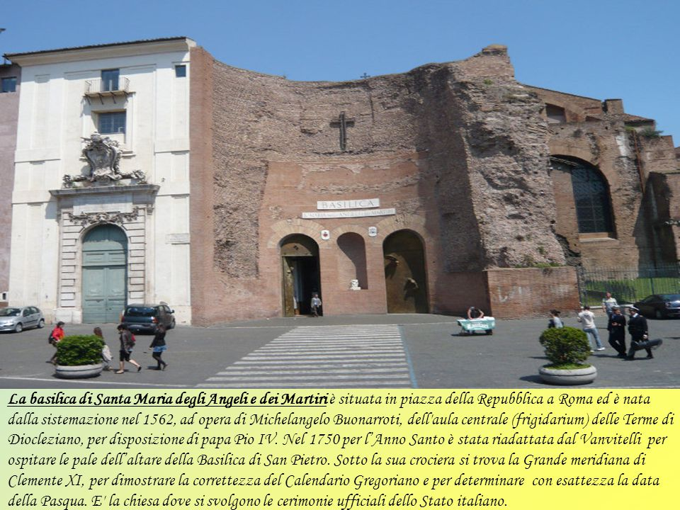La basilica di Santa Maria degli Angeli e dei Martiri è situata in piazza della Repubblica a Roma ed è nata dalla sistemazione nel 1562, ad opera di Michelangelo Buonarroti, dell aula centrale (frigidarium) delle Terme di Diocleziano, per disposizione di papa Pio IV.
