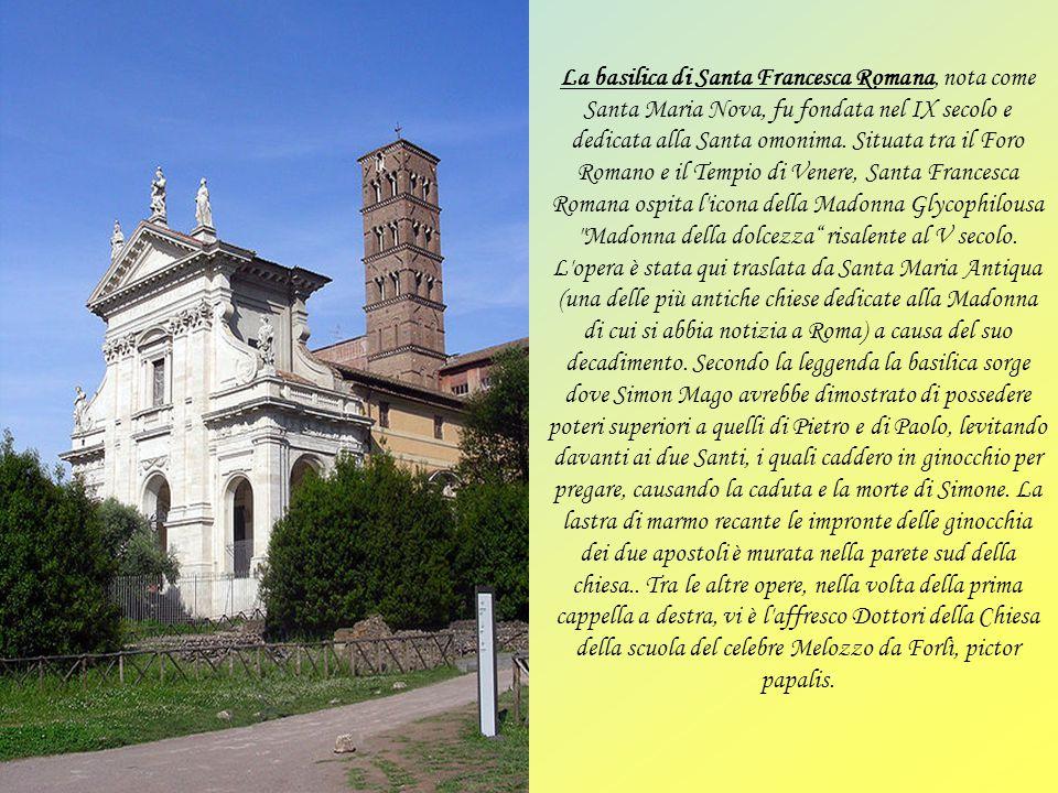 La basilica di Santa Francesca Romana, nota come Santa Maria Nova, fu fondata nel IX secolo e dedicata alla Santa omonima.