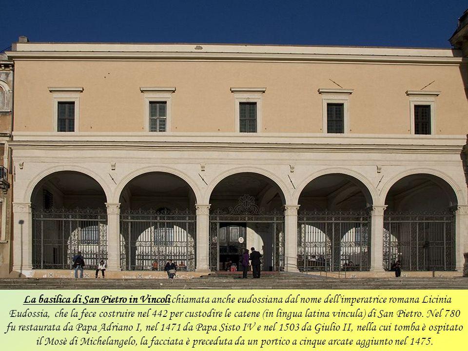 La basilica di San Pietro in Vincoli chiamata anche eudossiana dal nome dell imperatrice romana Licinia Eudossia, che la fece costruire nel 442 per custodire le catene (in lingua latina vincula) di San Pietro.