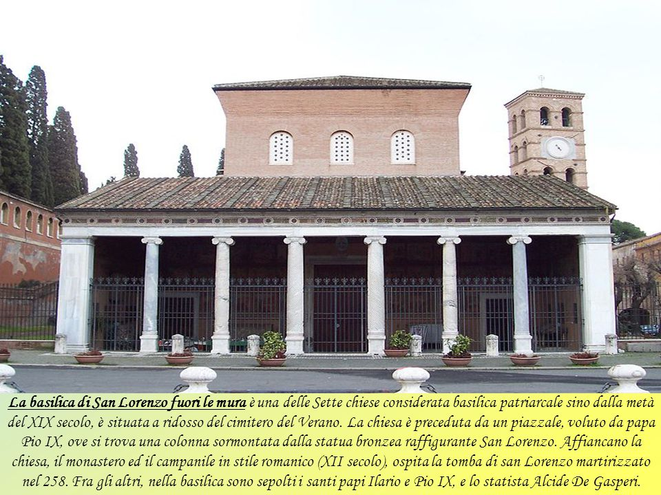 La basilica di San Lorenzo fuori le mura è una delle Sette chiese considerata basilica patriarcale sino dalla metà del XIX secolo, è situata a ridosso del cimitero del Verano.