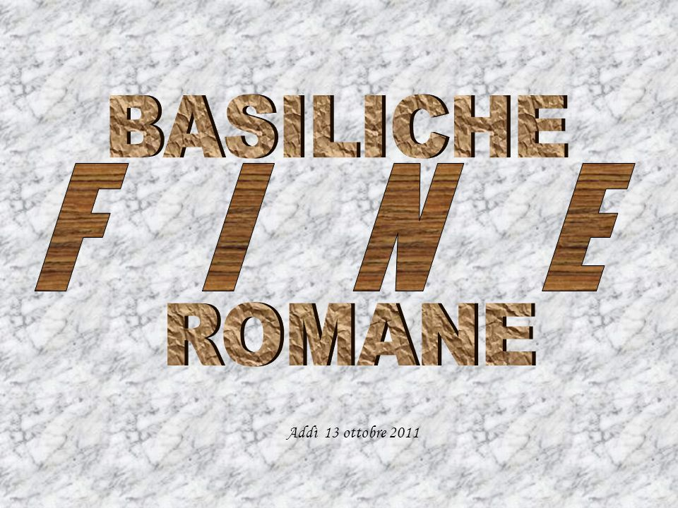 BASILICHE ROMANE F I N E Addì 13 ottobre 2011