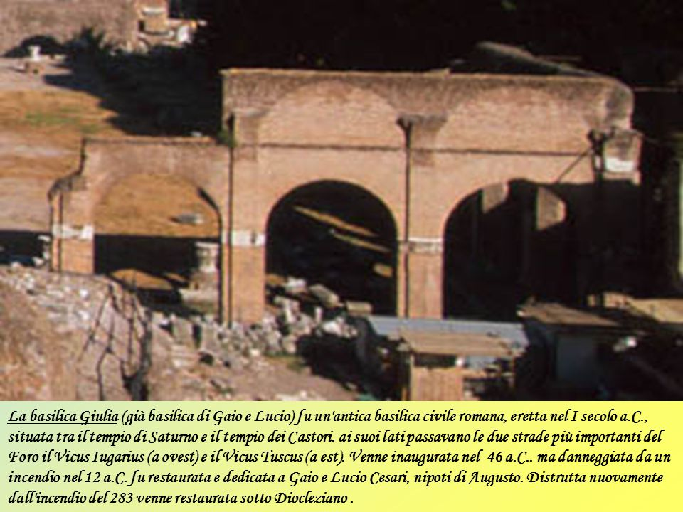 La basilica Giulia (già basilica di Gaio e Lucio) fu un antica basilica civile romana, eretta nel I secolo a.C., situata tra il tempio di Saturno e il tempio dei Castori.