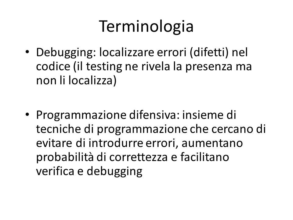 Terminologia Debugging: localizzare errori (difetti) nel codice (il testing ne rivela la presenza ma non li localizza)