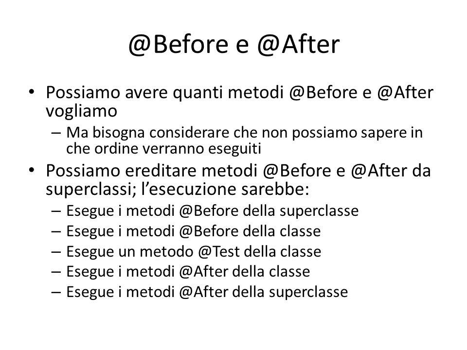 @Before e @After Possiamo avere quanti metodi @Before e @After vogliamo.