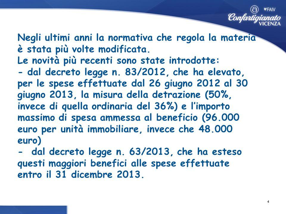 Negli ultimi anni la normativa che regola la materia è stata più volte modificata. Le novità più recenti sono state introdotte: - dal decreto legge n. 83/2012, che ha elevato, per le spese effettuate dal 26 giugno 2012 al 30 giugno 2013, la misura della detrazione (50%, invece di quella ordinaria del 36%) e l'importo massimo di spesa ammessa al beneficio (96.000 euro per unità immobiliare, invece che 48.000 euro) - dal decreto legge n. 63/2013, che ha esteso questi maggiori benefici alle spese effettuate entro il 31 dicembre 2013.