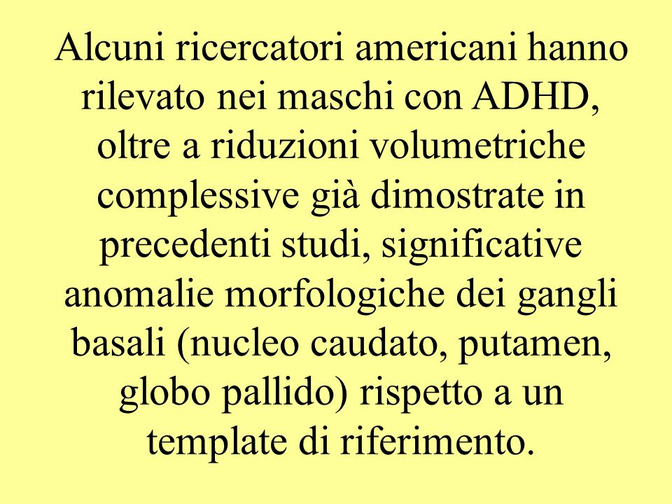 Alcuni ricercatori americani hanno rilevato nei maschi con ADHD, oltre a riduzioni volumetriche complessive già dimostrate in precedenti studi, significative anomalie morfologiche dei gangli basali (nucleo caudato, putamen, globo pallido) rispetto a un template di riferimento.