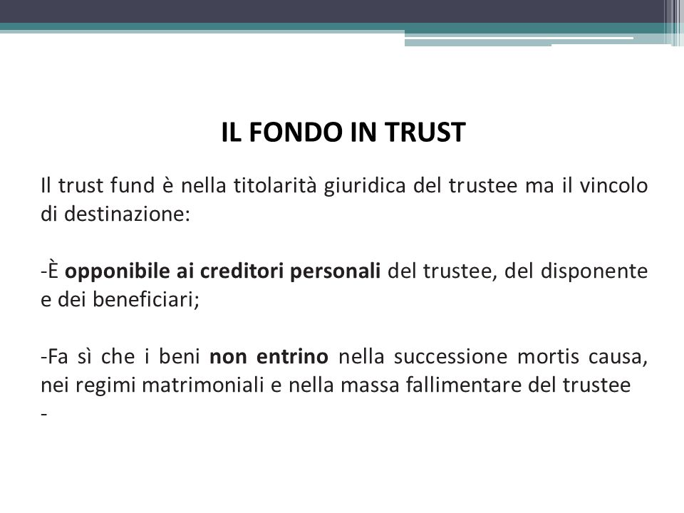 IL FONDO IN TRUST Il trust fund è nella titolarità giuridica del trustee ma il vincolo di destinazione: