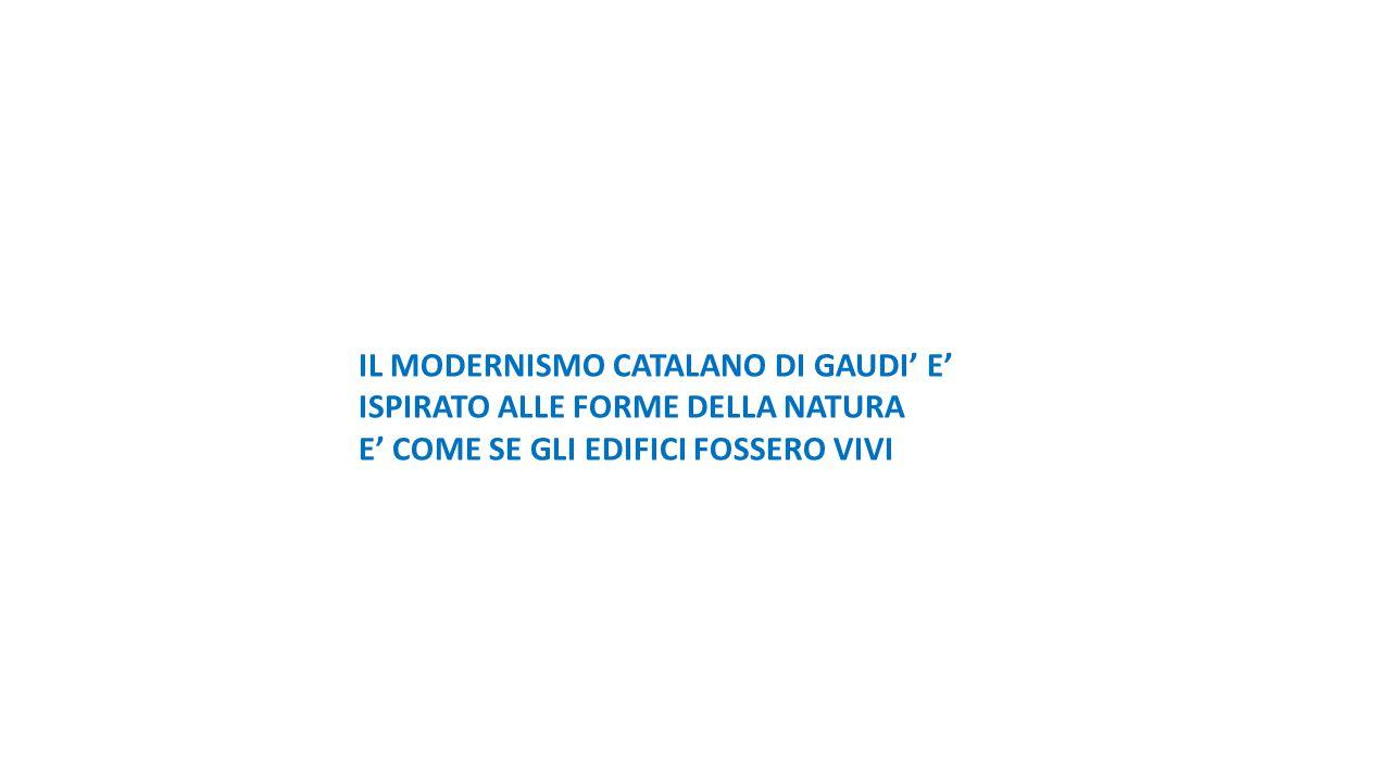 IL MODERNISMO CATALANO DI GAUDI' E' ISPIRATO ALLE FORME DELLA NATURA