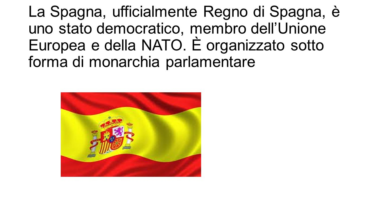La Spagna, ufficialmente Regno di Spagna, è uno stato democratico, membro dell'Unione Europea e della NATO.