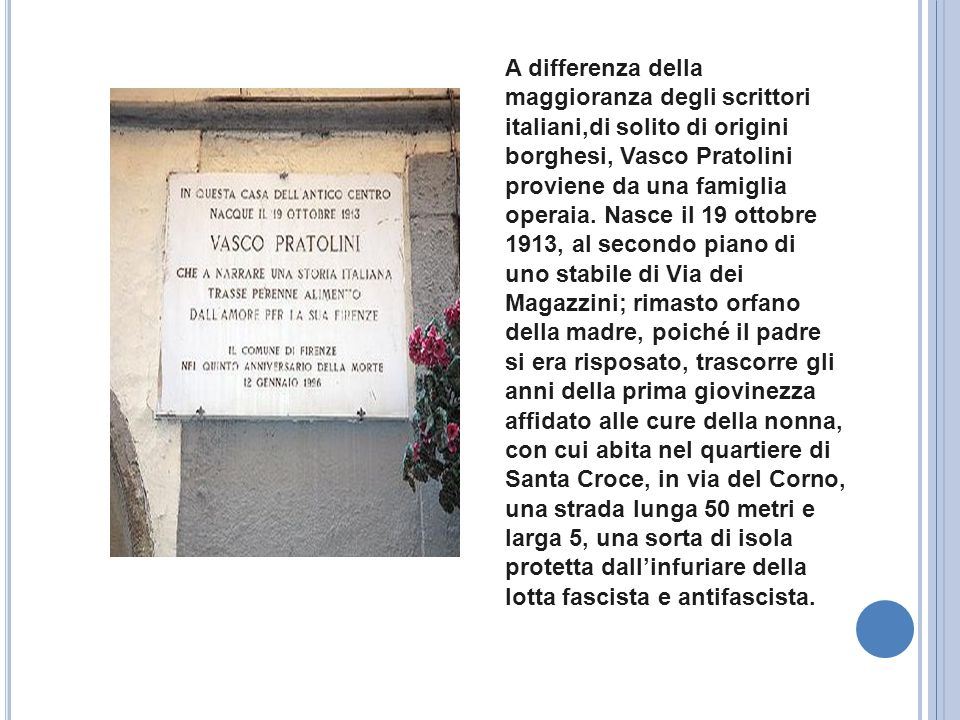 A differenza della maggioranza degli scrittori italiani,di solito di origini borghesi, Vasco Pratolini proviene da una famiglia operaia. Nasce il 19 ottobre 1913, al secondo piano di uno stabile di Via dei Magazzini; rimasto orfano della madre, poiché il padre si era risposato, trascorre gli anni della prima giovinezza affidato alle cure della nonna, con cui abita nel quartiere di Santa Croce, in via del Corno, una strada lunga 50 metri e larga 5, una sorta di isola protetta dall'infuriare della lotta fascista e antifascista.