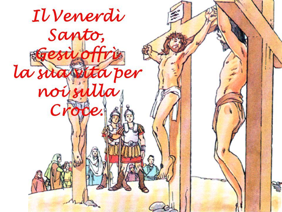 Il Venerdì Santo, Gesù offrì la sua vita per noi sulla Croce.