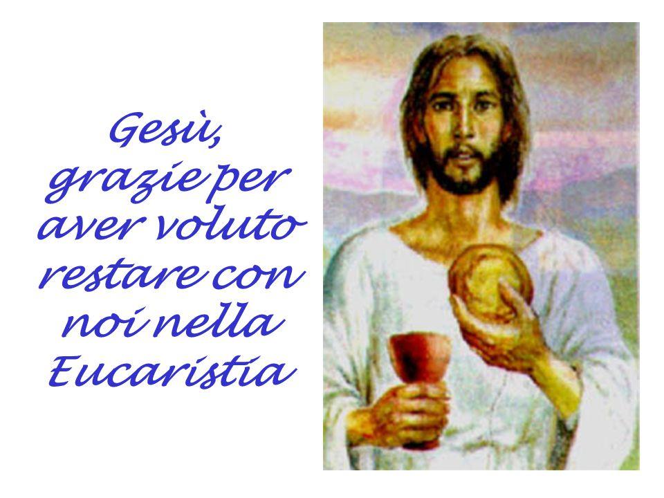 Gesù, grazie per aver voluto restare con noi nella Eucaristia
