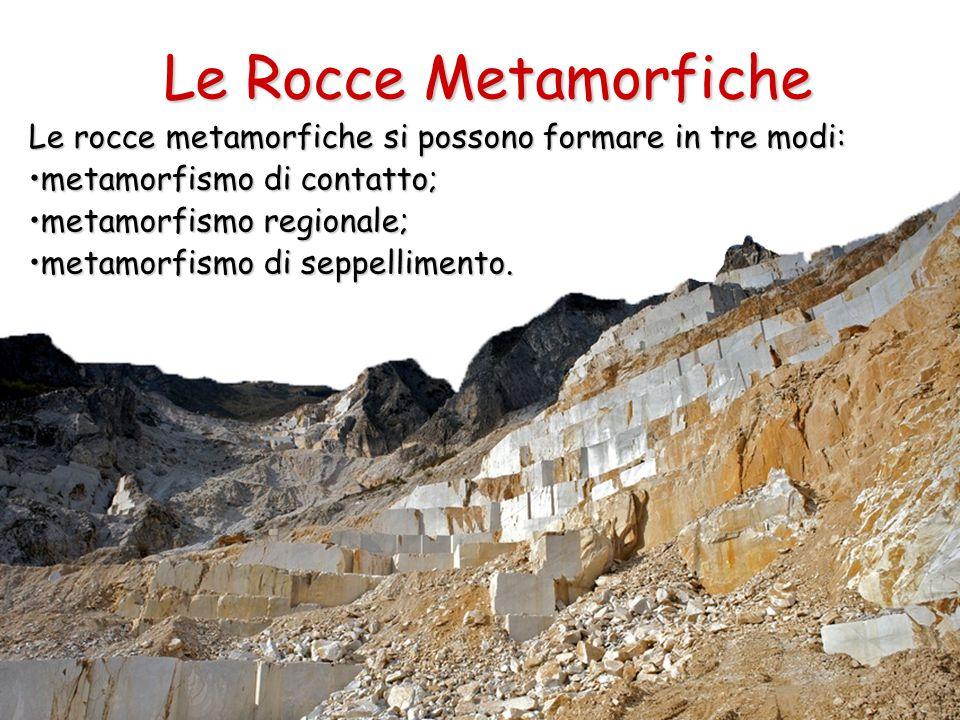 Le Rocce Metamorfiche Le rocce metamorfiche si possono formare in tre modi: metamorfismo di contatto;