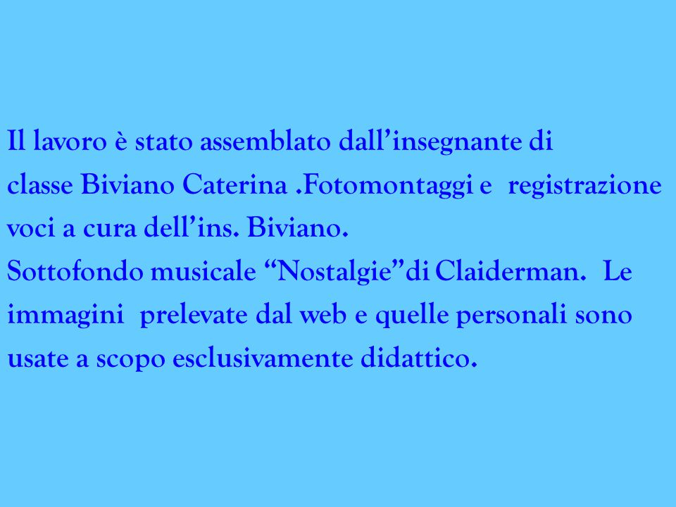 Il lavoro è stato assemblato dall'insegnante di classe Biviano Caterina .Fotomontaggi e registrazione voci a cura dell'ins.