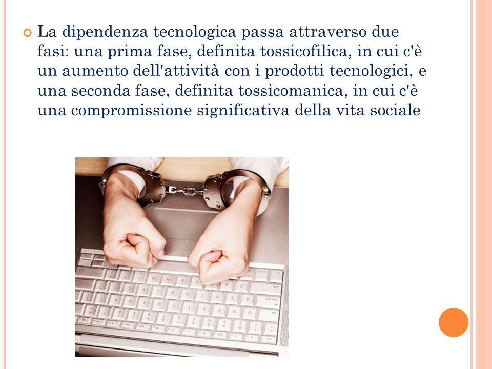 La dipendenza tecnologica passa attraverso due fasi: una prima fase, definita tossicofilica, in cui c è un aumento dell attività con i prodotti tecnologici, e una seconda fase, definita tossicomanica, in cui c è una compromissione significativa della vita sociale