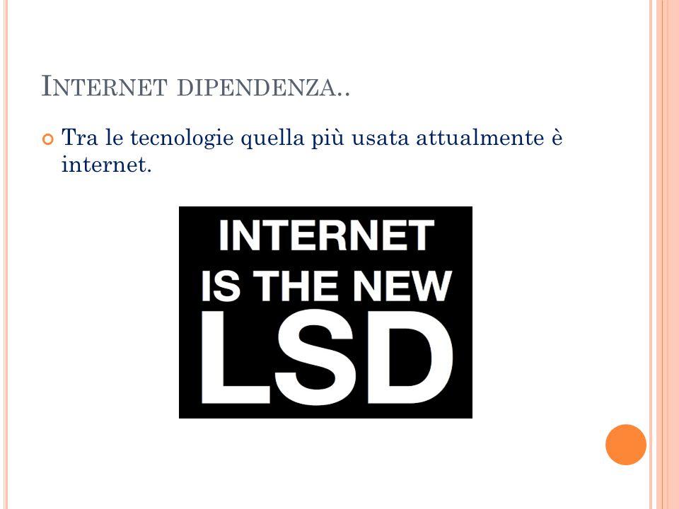 Internet dipendenza.. Tra le tecnologie quella più usata attualmente è internet.