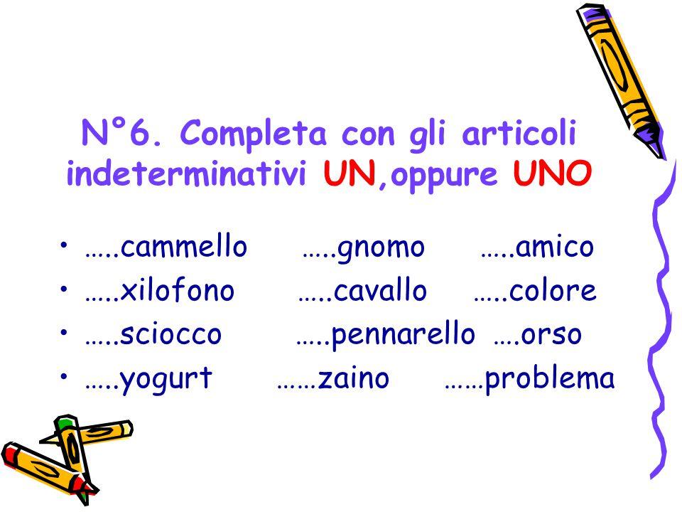 N°6. Completa con gli articoli indeterminativi UN,oppure UNO