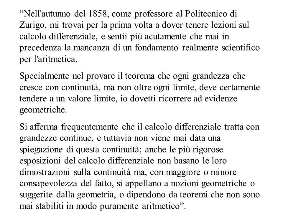 Nell autunno del 1858, come professore al Politecnico di Zurigo, mi trovai per la prima volta a dover tenere lezioni sul calcolo differenziale, e sentii più acutamente che mai in precedenza la mancanza di un fondamento realmente scientifico per l aritmetica.
