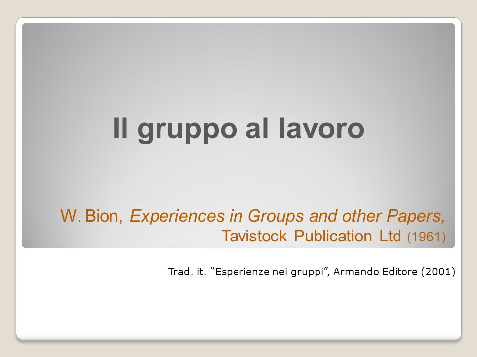 Il gruppo al lavoro W. Bion, Experiences in Groups and other Papers, Tavistock Publication Ltd (1961)