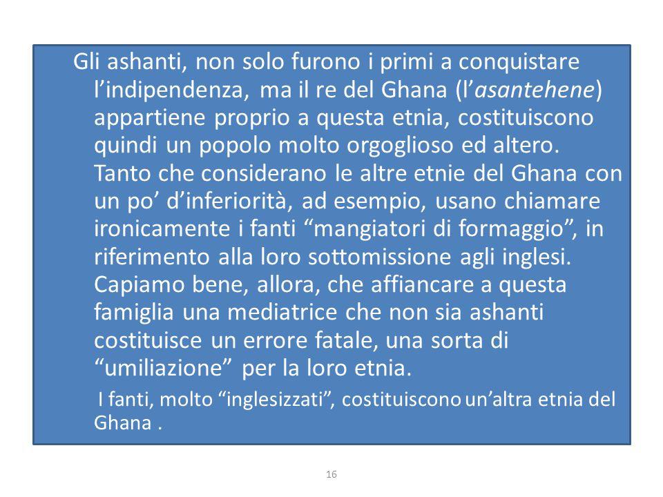 Gli ashanti, non solo furono i primi a conquistare l'indipendenza, ma il re del Ghana (l'asantehene) appartiene proprio a questa etnia, costituiscono quindi un popolo molto orgoglioso ed altero. Tanto che considerano le altre etnie del Ghana con un po' d'inferiorità, ad esempio, usano chiamare ironicamente i fanti mangiatori di formaggio , in riferimento alla loro sottomissione agli inglesi. Capiamo bene, allora, che affiancare a questa famiglia una mediatrice che non sia ashanti costituisce un errore fatale, una sorta di umiliazione per la loro etnia.