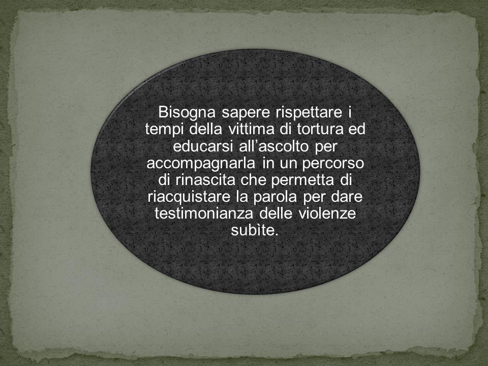 Bisogna sapere rispettare i tempi della vittima di tortura ed educarsi all'ascolto per accompagnarla in un percorso di rinascita che permetta di riacquistare la parola per dare testimonianza delle violenze subìte.