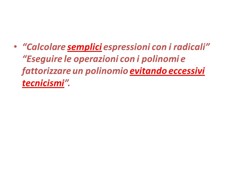 Calcolare semplici espressioni con i radicali Eseguire le operazioni con i polinomi e fattorizzare un polinomio evitando eccessivi tecnicismi .