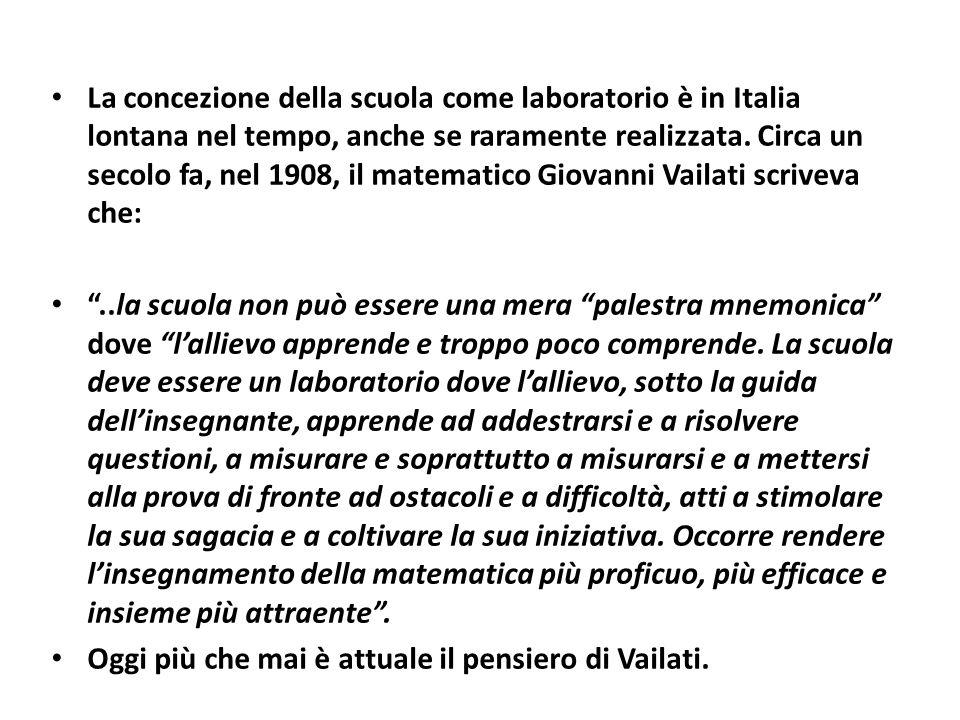 La concezione della scuola come laboratorio è in Italia lontana nel tempo, anche se raramente realizzata. Circa un secolo fa, nel 1908, il matematico Giovanni Vailati scriveva che: