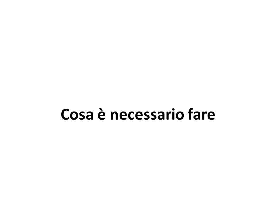 Cosa è necessario fare