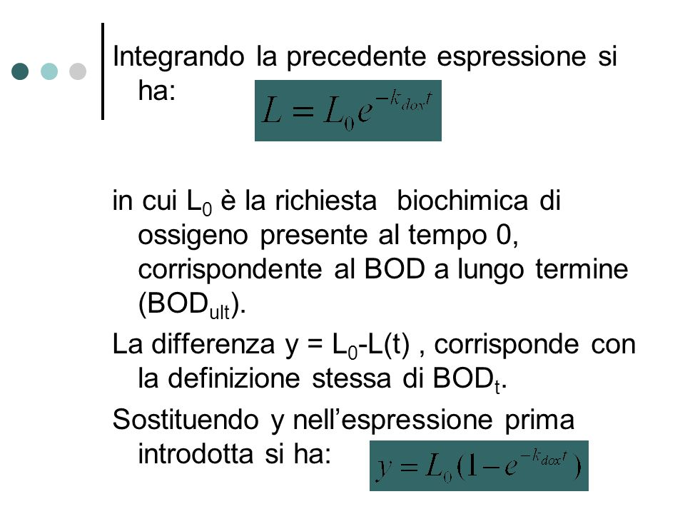 Integrando la precedente espressione si ha: in cui L0 è la richiesta biochimica di ossigeno presente al tempo 0, corrispondente al BOD a lungo termine (BODult).