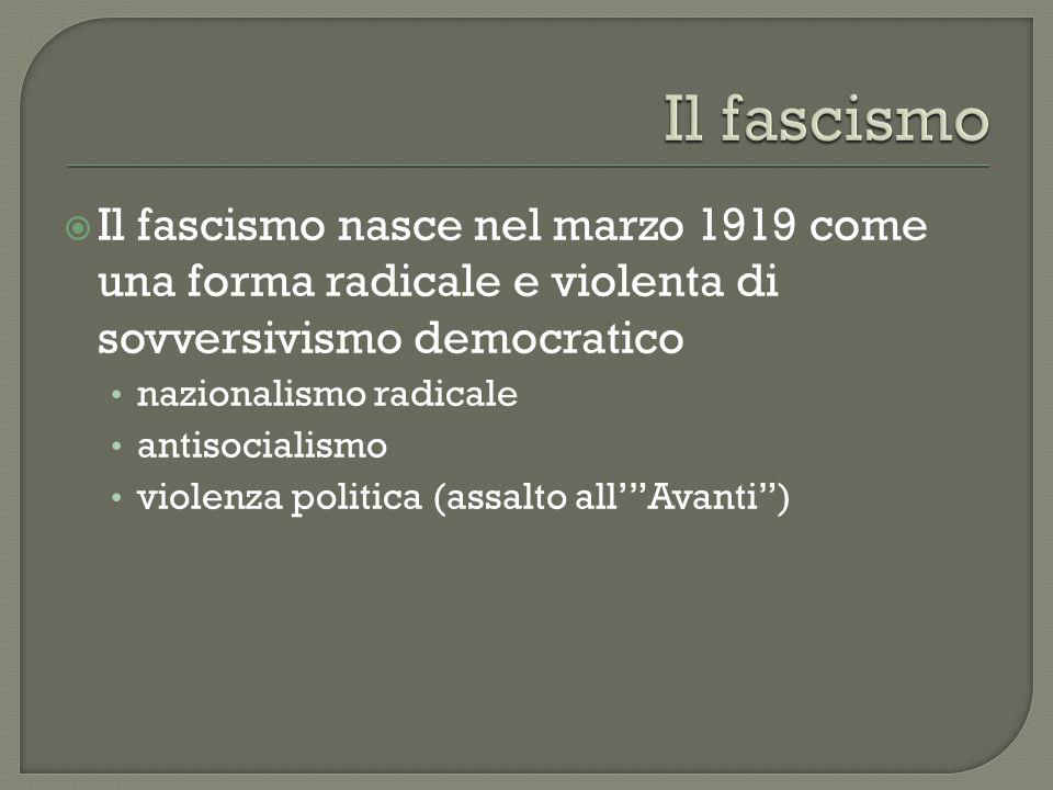 Il fascismo Il fascismo nasce nel marzo 1919 come una forma radicale e violenta di sovversivismo democratico.