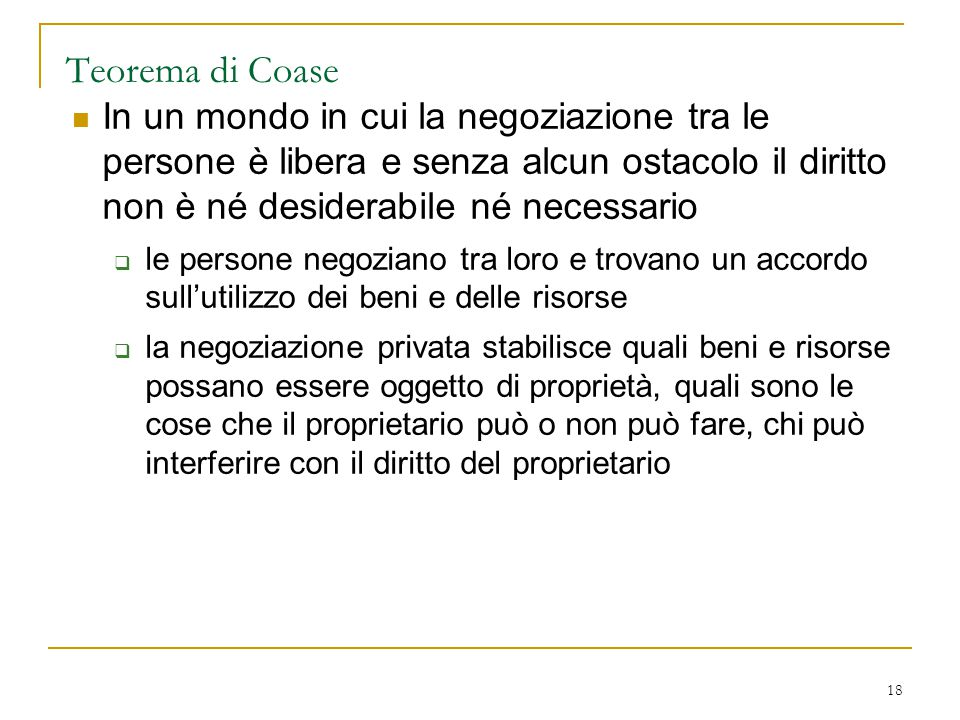 Teorema di Coase In un mondo in cui la negoziazione tra le persone è libera e senza alcun ostacolo il diritto non è né desiderabile né necessario.