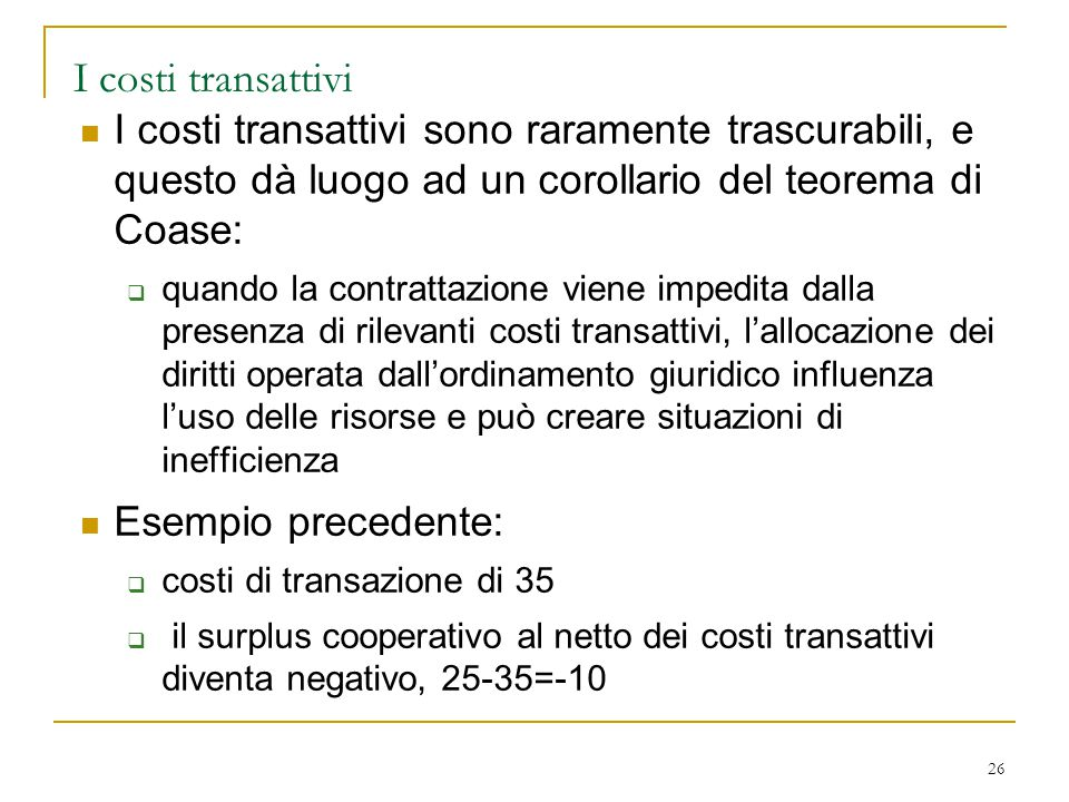 I costi transattivi I costi transattivi sono raramente trascurabili, e questo dà luogo ad un corollario del teorema di Coase: