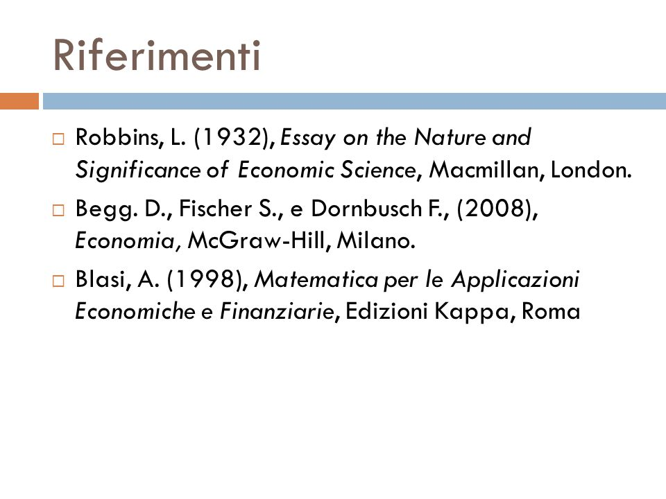 Riferimenti Robbins, L. (1932), Essay on the Nature and Significance of Economic Science, Macmillan, London.