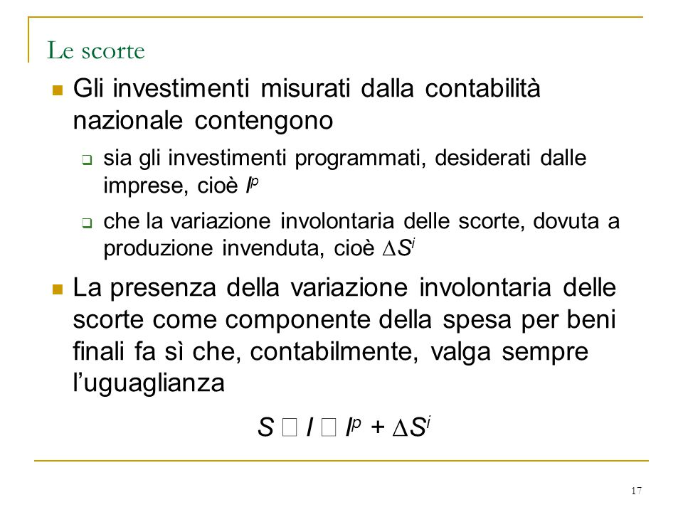 Le scorte Gli investimenti misurati dalla contabilità nazionale contengono. sia gli investimenti programmati, desiderati dalle imprese, cioè Ip.