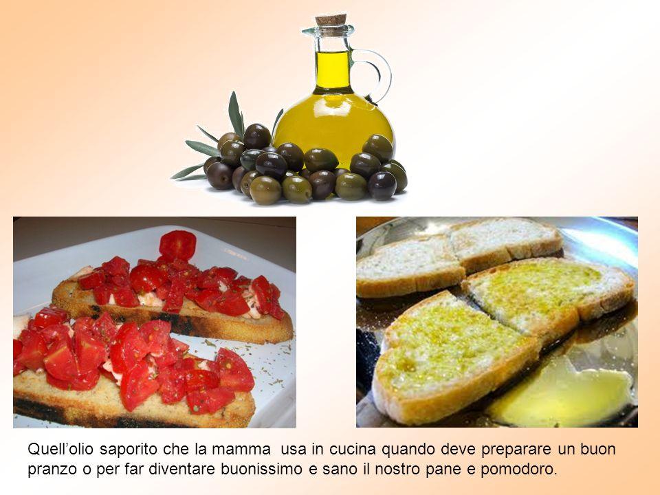 Quell'olio saporito che la mamma usa in cucina quando deve preparare un buon pranzo o per far diventare buonissimo e sano il nostro pane e pomodoro.