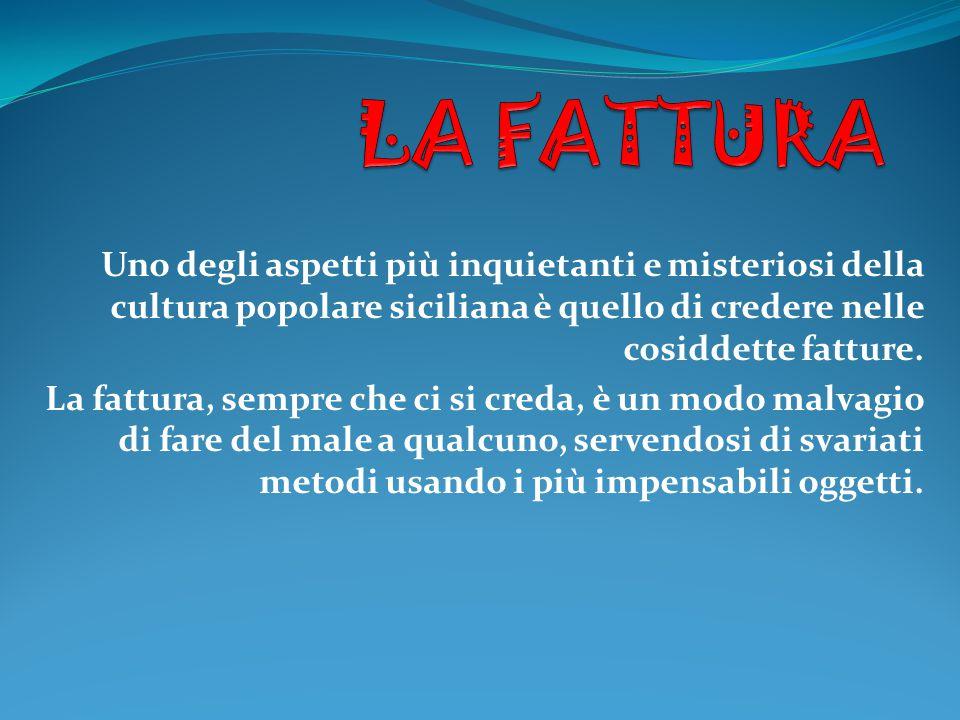 LA FATTURA Uno degli aspetti più inquietanti e misteriosi della cultura popolare siciliana è quello di credere nelle cosiddette fatture.