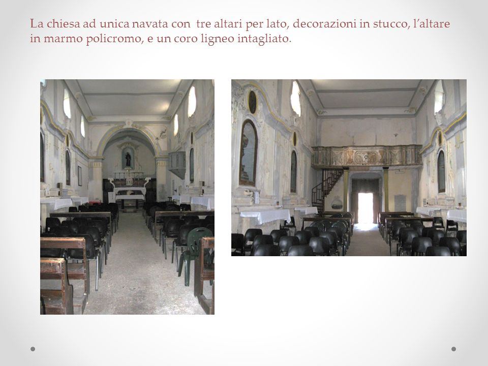 La chiesa ad unica navata con tre altari per lato, decorazioni in stucco, l'altare in marmo policromo, e un coro ligneo intagliato.