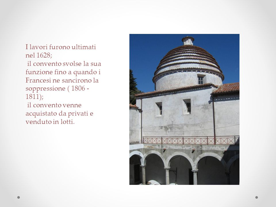 I lavori furono ultimati nel 1628; il convento svolse la sua funzione fino a quando i Francesi ne sancirono la soppressione ( 1806 -1811); il convento venne acquistato da privati e venduto in lotti.