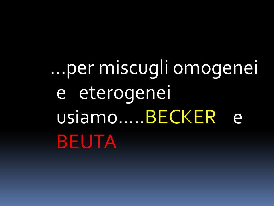 ...per miscugli omogenei e eterogenei usiamo.....BECKER e BEUTA