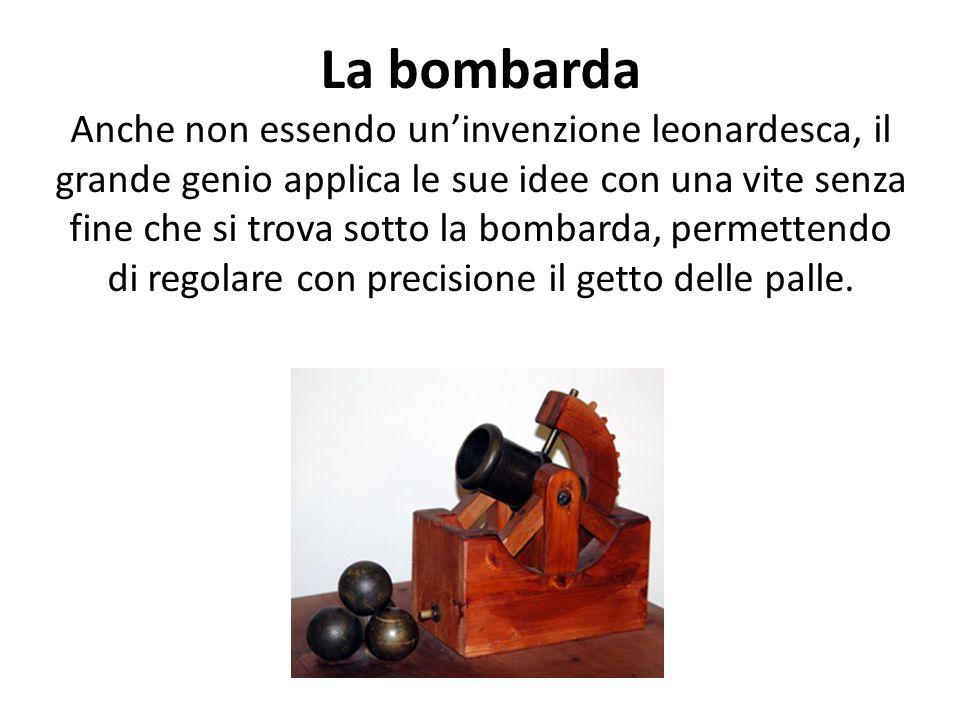 La bombarda Anche non essendo un'invenzione leonardesca, il grande genio applica le sue idee con una vite senza fine che si trova sotto la bombarda, permettendo di regolare con precisione il getto delle palle.