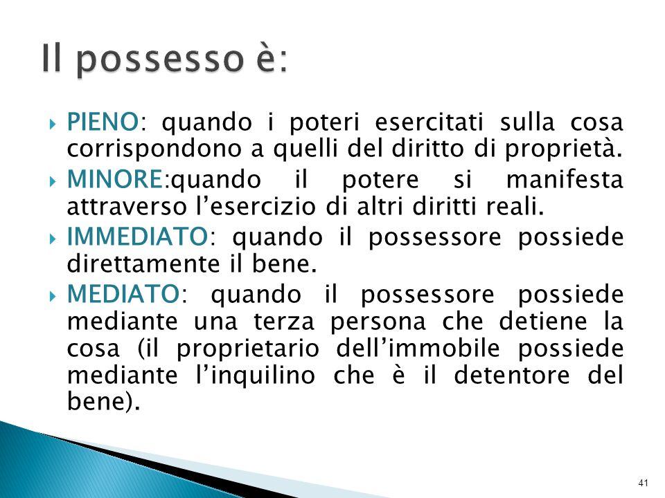 Il possesso è: PIENO: quando i poteri esercitati sulla cosa corrispondono a quelli del diritto di proprietà.