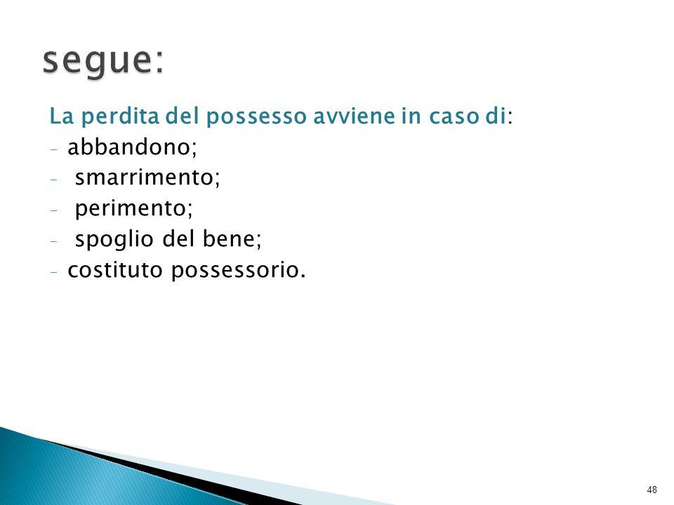 segue: La perdita del possesso avviene in caso di: abbandono;