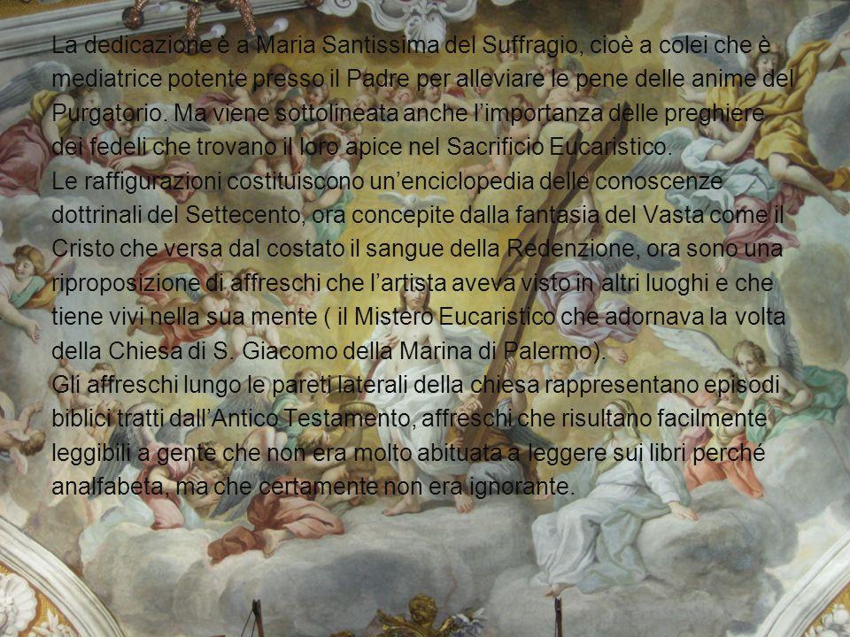 La dedicazione è a Maria Santissima del Suffragio, cioè a colei che è mediatrice potente presso il Padre per alleviare le pene delle anime del Purgatorio.