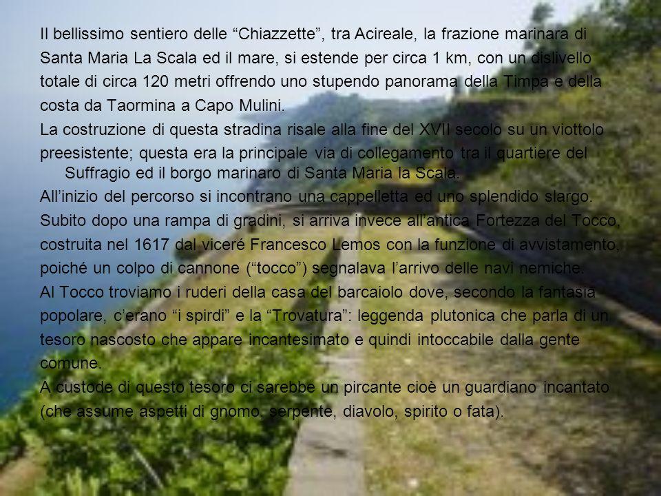 Il bellissimo sentiero delle Chiazzette , tra Acireale, la frazione marinara di Santa Maria La Scala ed il mare, si estende per circa 1 km, con un dislivello totale di circa 120 metri offrendo uno stupendo panorama della Timpa e della costa da Taormina a Capo Mulini.